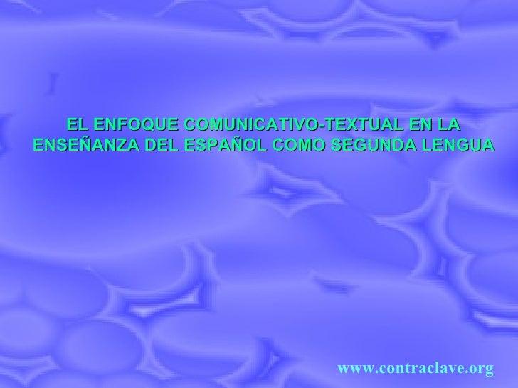 EL ENFOQUE COMUNICATIVO-TEXTUAL EN LA ENSEÑANZA DEL ESPAÑOL COMO SEGUNDA LENGUA www.contraclave.org