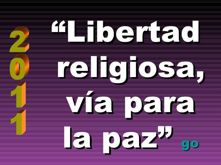 """ Libertad  religiosa, vía para  la paz""   go 2011"