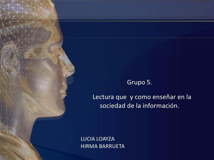 Grupo 5. <br />Lectura que  y como enseñar en la sociedad de la información.<br />LUCIA LOAYZA<br />HIRMA BARRUETA<br />