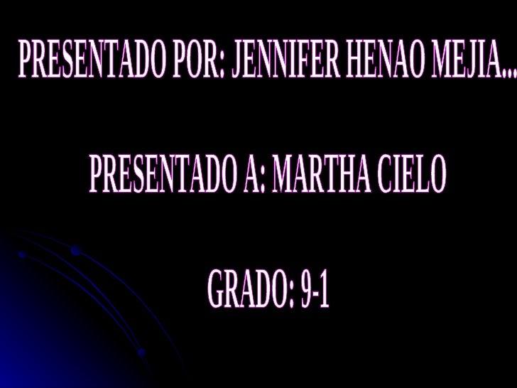 PRESENTADO POR: JENNIFER HENAO MEJIA... PRESENTADO A: MARTHA CIELO GRADO: 9-1