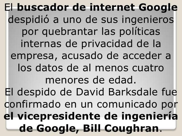 El buscador de internet Google despidió a uno de sus ingenieros por quebrantar las políticas internas de privacidad de la ...