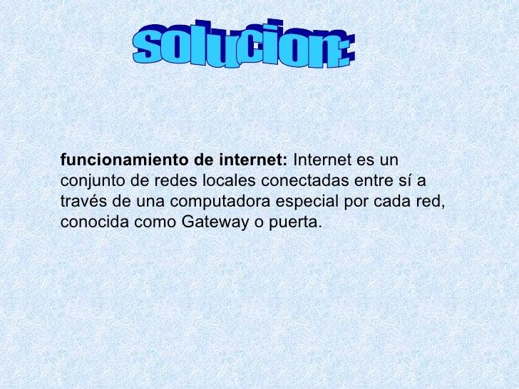 solucion: funcionamiento de internet:   Internet es un conjunto de redes locales conectadas entre sí a través de una compu...