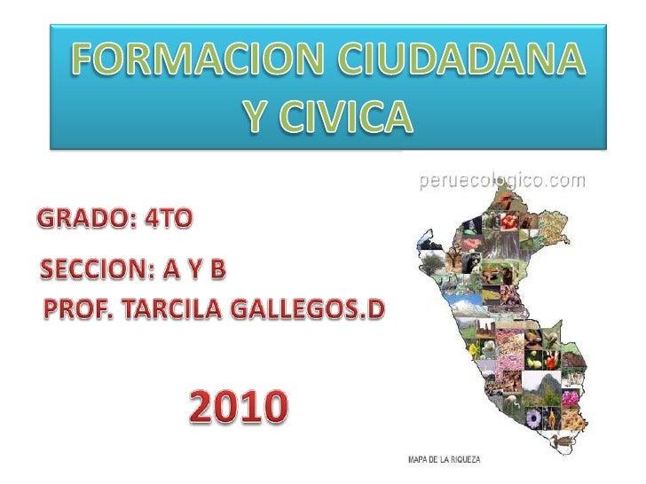 FORMACION CIUDADANA<br />Y CIVICA<br />GRADO: 4TO <br />SECCION: A Y B<br />PROF. TARCILA GALLEGOS.D<br />2010<br />