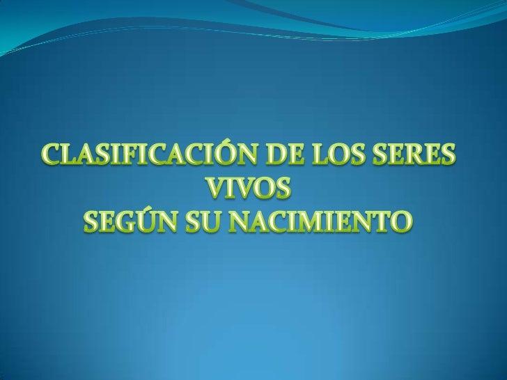 CLASIFICACIÓN DE LOS SERES VIVOS <br />SEGÚN SU NACIMIENTO<br />