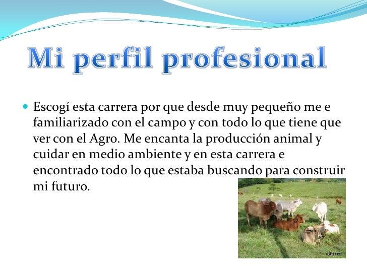 Mi perfil profesional<br />Escogí esta carrera por que desde muy pequeño me e familiarizado con el campo y con todo lo que...