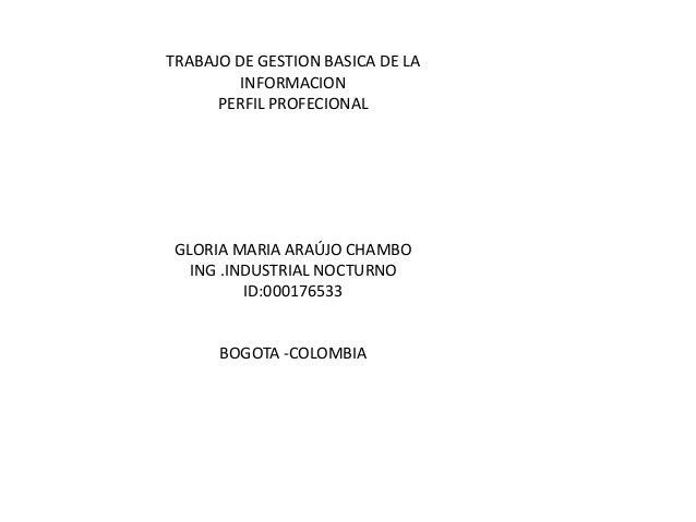 TRABAJO DE GESTION BASICA DE LA INFORMACION PERFIL PROFECIONAL GLORIA MARIA ARAÚJO CHAMBO ING .INDUSTRIAL NOCTURNO ID:0001...