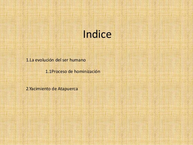 Indice 1.La evolución del ser humano 1.1Proceso de hominización 2.Yacimiento de Atapuerca