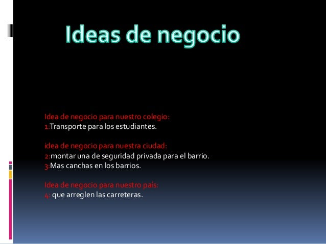Idea de negocio para nuestro colegio: 1:Transporte para los estudiantes. idea de negocio para nuestra ciudad: 2:montar una...