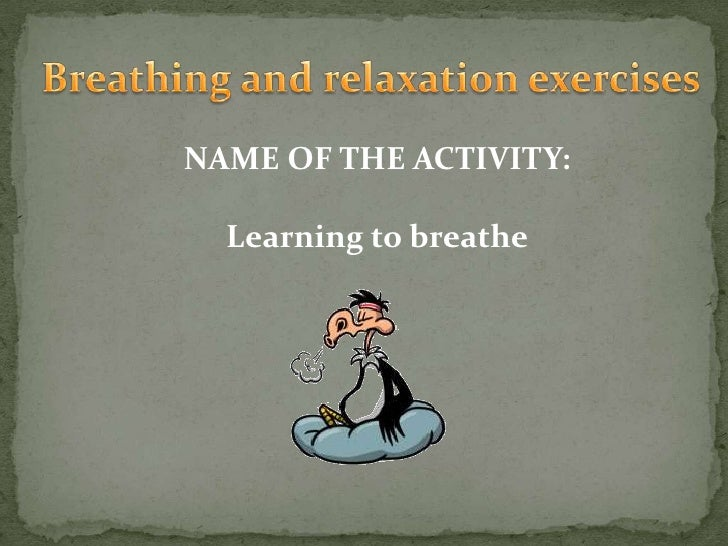Breathing and relaxation exercises<br />NAME OF THE ACTIVITY:<br />Learning to breathe<br />