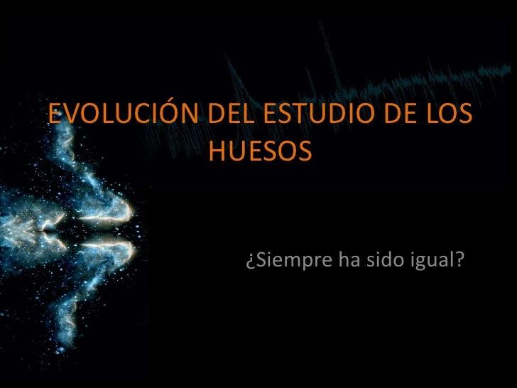 EVOLUCIÓN DEL ESTUDIO DE LOS HUESOS<br />¿Siempre ha sido igual?<br />