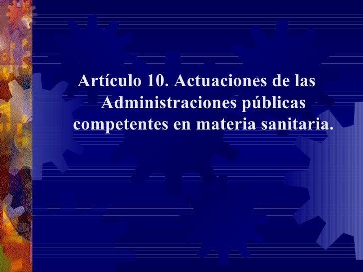 <ul><li>Artículo 10. Actuaciones de las Administraciones públicas competentes en materia sanitaria. </li></ul><ul><li> </...