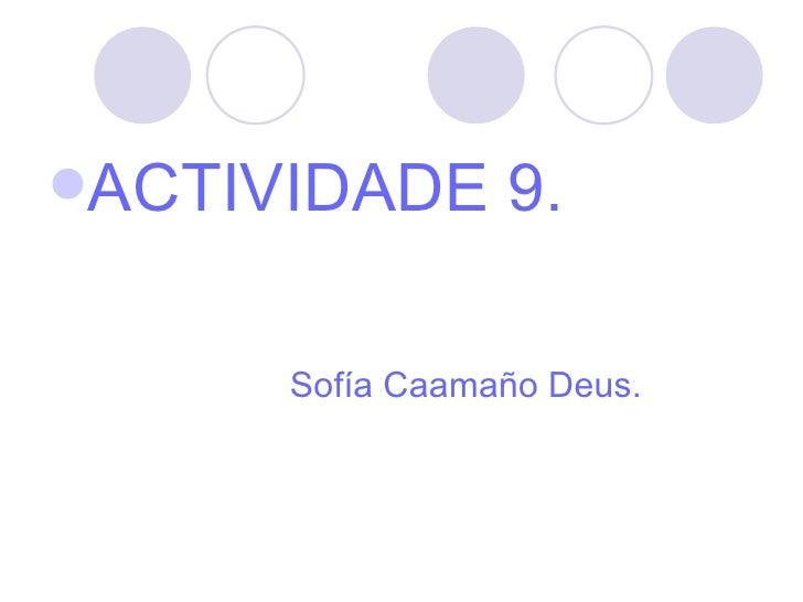 <ul><li>ACTIVIDADE 9. </li></ul><ul><li>Sofía Caamaño Deus. </li></ul>