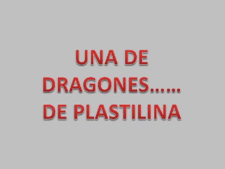 UNA DE DRAGONES……<br />DE PLASTILINA<br />