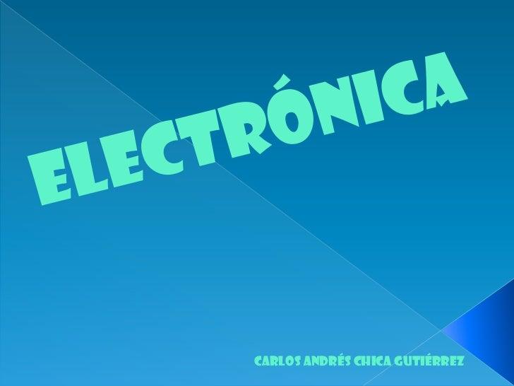 Electrónica <br />Carlos Andrés chica Gutiérrez <br />