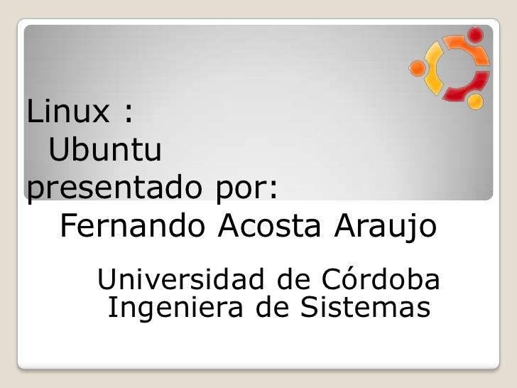 Linux :  Ubuntu presentado por:   Fernando Acosta Araujo<br />Universidad de CórdobaIngeniera de Sistemas<br />