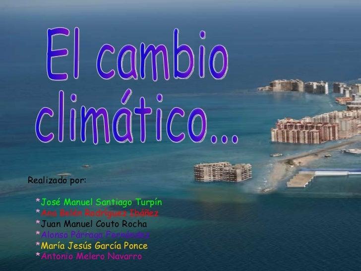 El cambio  climático... Realizado por: * José Manuel Santiago Turpín * Ana Belén Rodríguez Ibáñez * Juan Manuel Couto Roch...