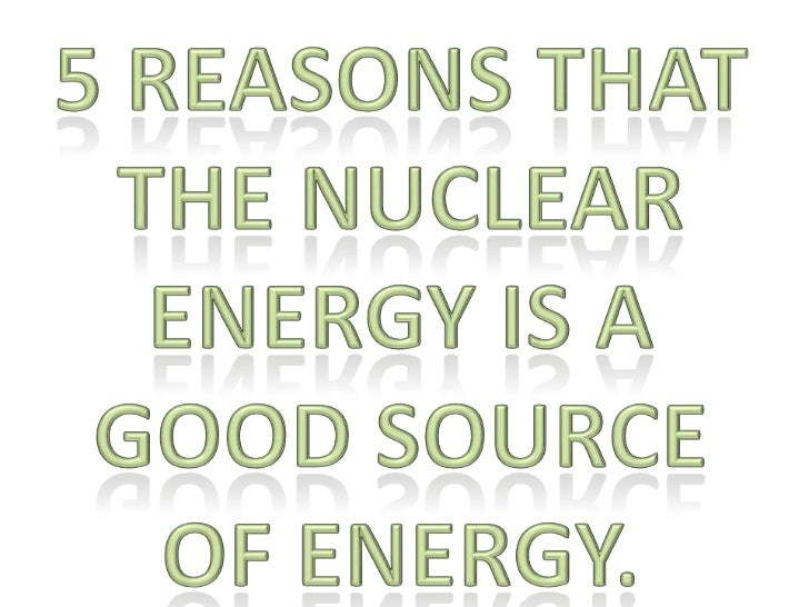 5 reasons that the nuclear energy is a good source of energy.<br />