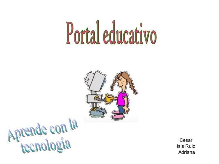 Cesar  Isis Ruiz  Adriana Portal educativo  Aprende con la  tecnología