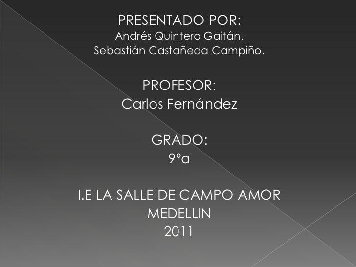 PRESENTADO POR:<br />Andrés Quintero Gaitán.<br />Sebastián Castañeda Campiño.<br />PROFESOR:<br />Carlos Fernández<br />G...