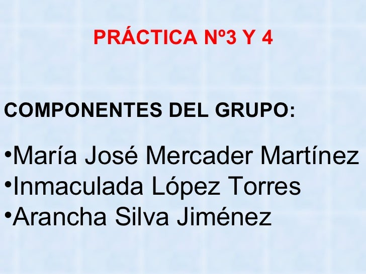 PRÁCTICA Nº3 Y 4 COMPONENTES DEL GRUPO: <ul><li>María José Mercader Martínez </li></ul><ul><li>Inmaculada López Torres </l...
