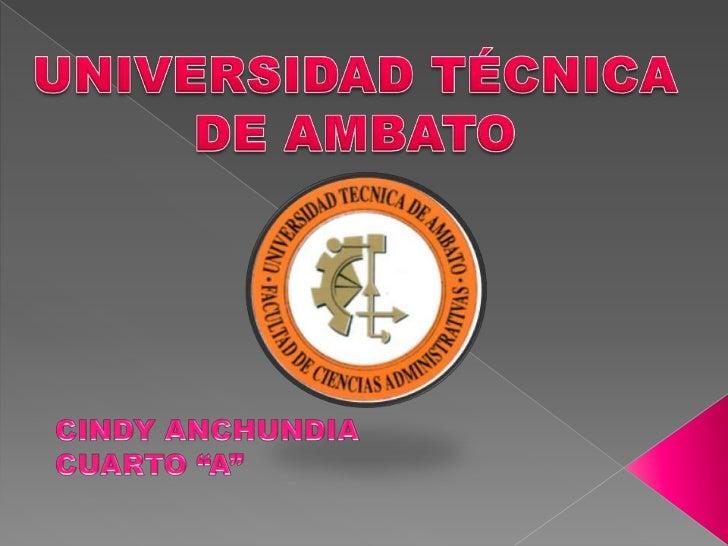"""UNIVERSIDAD TÉCNICA <br />DE AMBATO<br />CINDY ANCHUNDIA<br />CUARTO """"A""""<br />"""