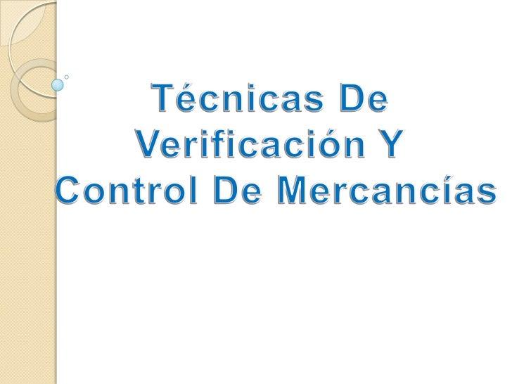 Técnicas De Verificación Y<br /> Control De Mercancías<br />