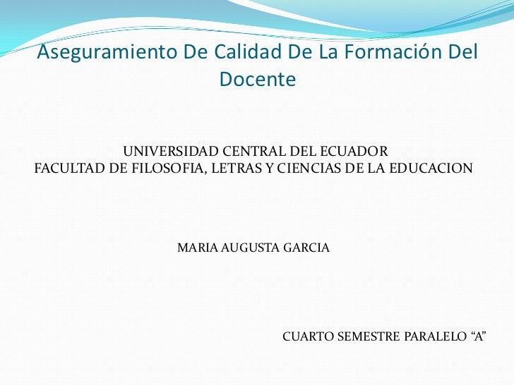 Aseguramiento De Calidad De La Formación Del Docente<br />UNIVERSIDAD CENTRAL DEL ECUADOR<br />FACULTAD DE FILOSOFIA, LETR...