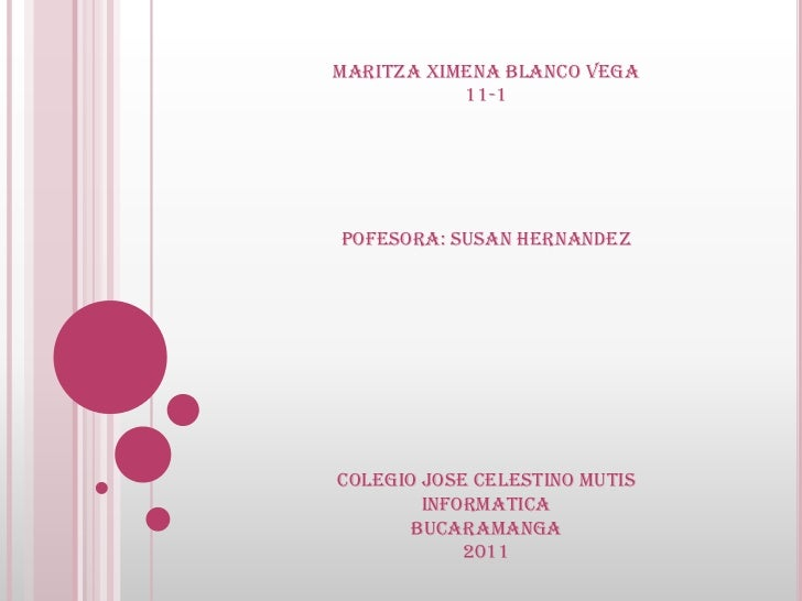 MARITZA XIMENA BLANCO VEGA<br />11-1<br />POFESORA: SUSAN HERNANDEZ<br />COLEGIO JOSE CELESTINO MUTIS<br />INFORMATICA<br ...
