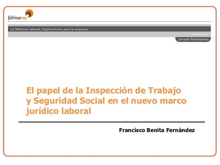 El papel de la Inspección de Trabajo<br />y Seguridad Social en el nuevo marco<br />jurídico laboral<br />Francisco Benita...
