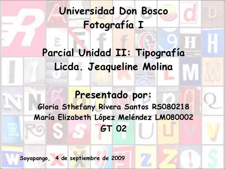 <ul><li>Universidad Don Bosco Fotografía I Parcial Unidad II: Tipografía Licda. Jeaqueline Molina Presentado por: Gloria S...