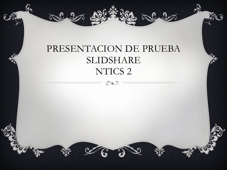 PRESENTACION DE PRUEBA SLIDSHARE NTICS 2