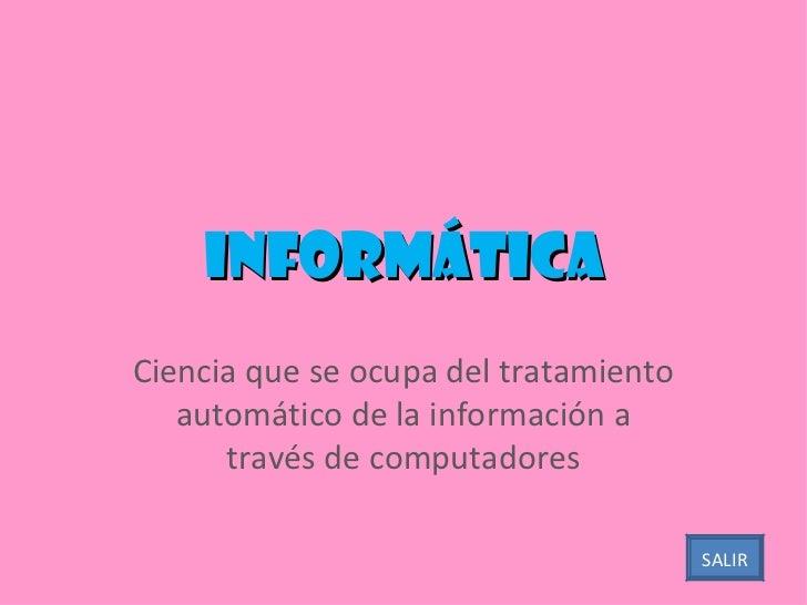 Informática Ciencia que se ocupa del tratamiento automático de la información a través de computadores SALIR