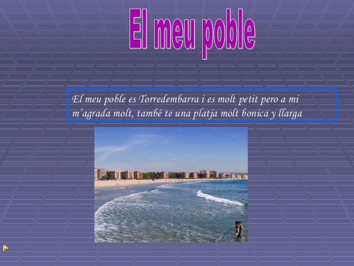 El meu poble El meu poble es Torredembarra i es molt petit pero a mi m'agrada molt, també te una platja molt bonica y llarga