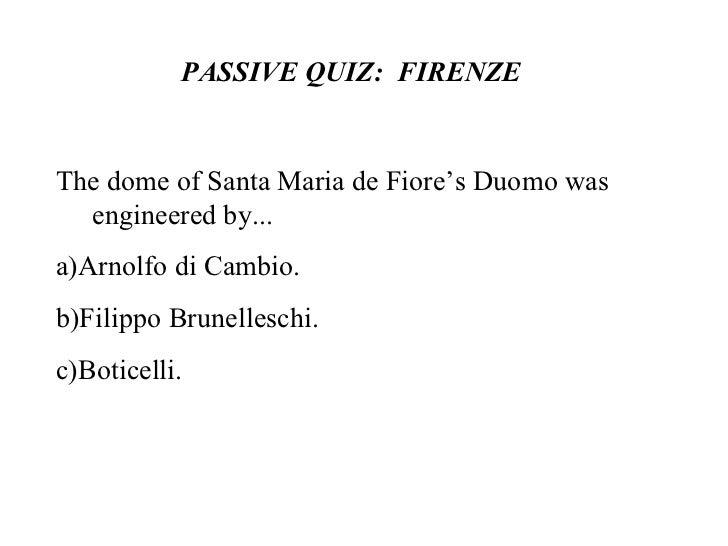 PASSIVE QUIZ:  FIRENZE  The dome of Santa Maria de Fiore's Duomo was engineered by... a)Arnolfo di Cambio. b)Filippo Brune...