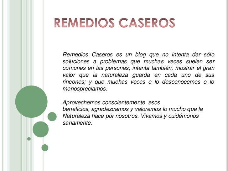 REMEDIOS CASEROS<br />Remedios Caseros es un blog que no intenta dar sólo soluciones a problemas que muchas veces suelen s...