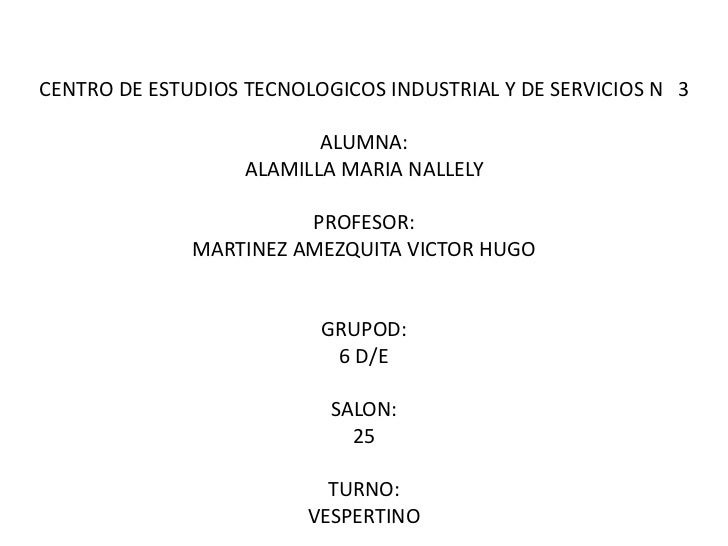 CENTRO DE ESTUDIOS TECNOLOGICOS INDUSTRIAL Y DE SERVICIOS N° 3ALUMNA:ALAMILLA MARIA NALLELYPROFESOR:MARTINEZ AMEZQUITA VIC...