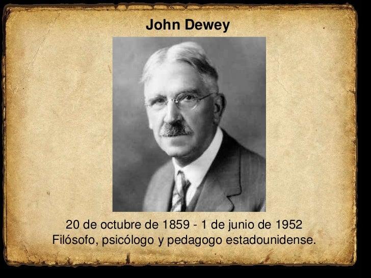 John Dewey<br />20 de octubre de 1859 - 1 de junio de 1952<br />Filósofo, psicólogo y pedagogo estadounidense.<br />