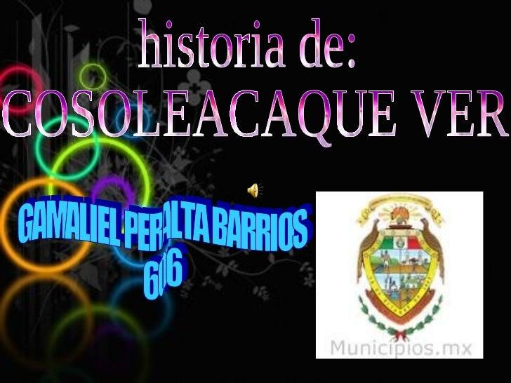 historia de: COSOLEACAQUE VER. GAMALIEL PERALTA BARRIOS 606