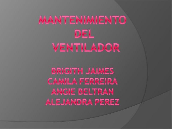 MANTENIMIENTO<br /> DEL<br />  VENTILADOR<br />BRIGITH JAIMES<br />CAMILA FERREIRA<br />ANGIE BELTRAN<br />ALEJANDRA PEREZ...