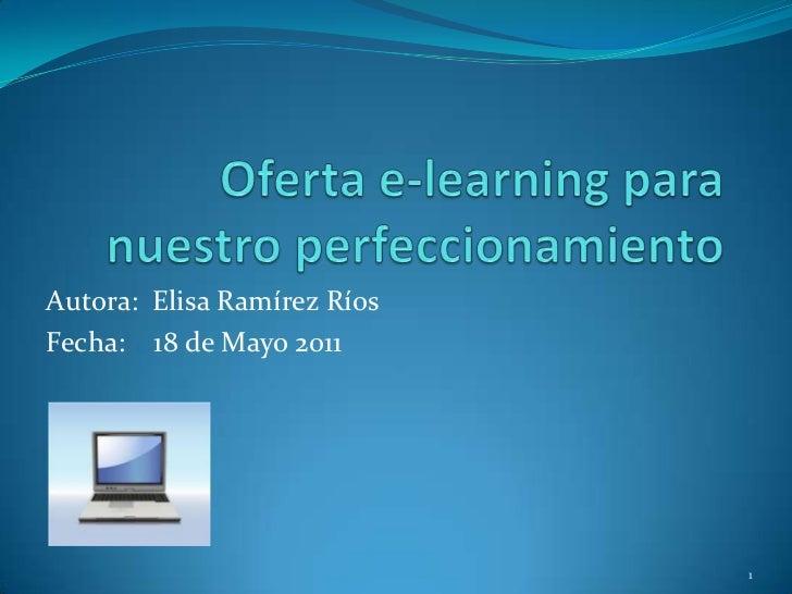 Oferta e-learning para nuestro perfeccionamiento<br />Autora:  Elisa Ramírez Ríos<br />Fecha:    18 de Mayo 2011<br />1<br />
