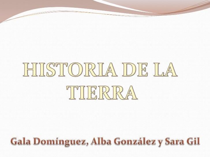 HISTORIA DE LA <br />TIERRA<br />Gala Domínguez, Alba González y Sara Gil <br />