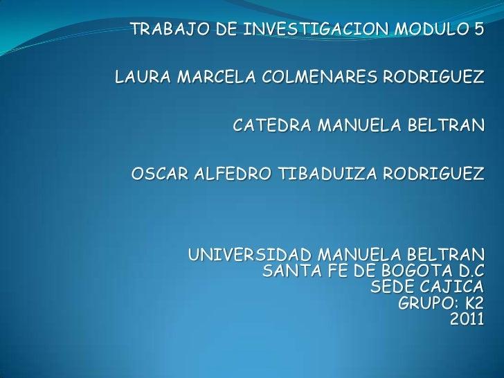 TRABAJO DE INVESTIGACION MODULO 5 LAURA MARCELA COLMENARES RODRIGUEZCATEDRA MANUELA BELTRANOSCAR ALFEDRO TIBADUIZA RODRIGU...