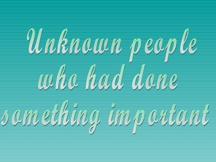 Unknown people who had done something important