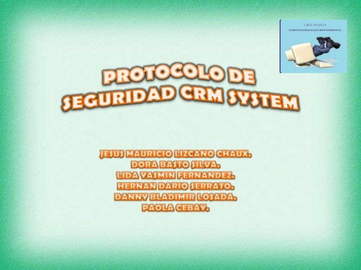 PROTOCOLO DE SEGURIDAD CRM SYSTEM<br />JESUS MAURICIO LIZCANO CHAUX. <br />DORA BASTO SILVA.<br />LIDA YASMIN FERNANDEZ.<b...