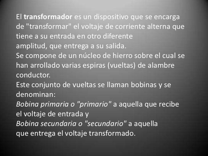 """Eltransformadores un dispositivo que se encarga de """"transformar"""" el voltajedecorriente alternaque tiene a su entrada ..."""