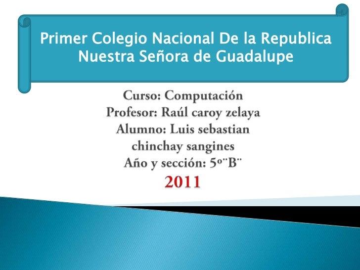 Primer Colegio Nacional De la Republica Nuestra Señora de Guadalupe<br />Curso: ComputaciónProfesor: Raúl caroy zelayaAlum...
