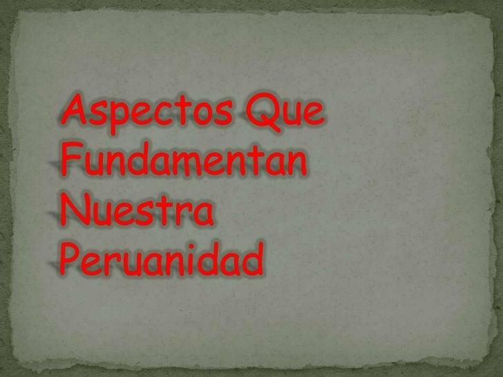 Aspectos Que Fundamentan Nuestra Peruanidad<br />