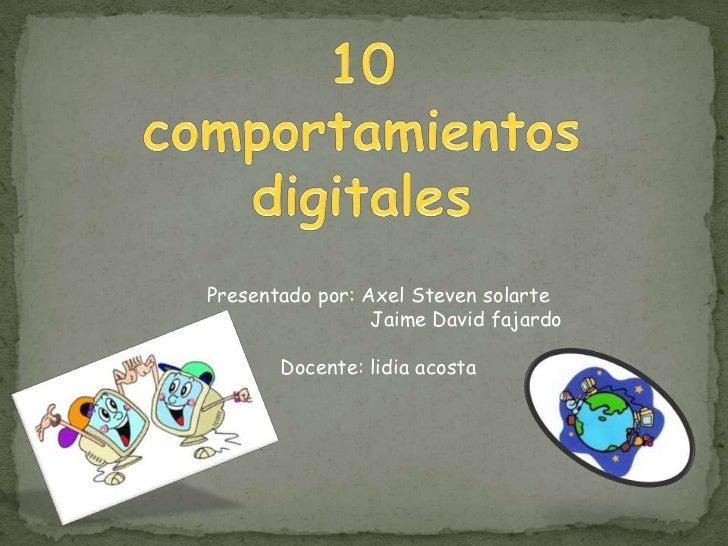 10 comportamientos digitales <br />Presentado por: Axel Steven solarte <br />                             Jaime David faja...
