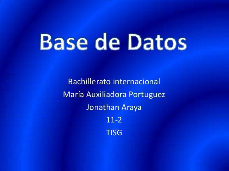 Base de Datos<br />Bachillerato internacional<br />María Auxiliadora Portuguez<br />Jonathan Araya <br />11-2<br />TISG<br />