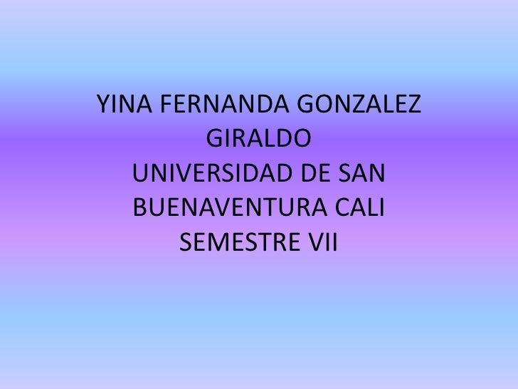 YINA FERNANDA GONZALEZ GIRALDOUNIVERSIDAD DE SAN BUENAVENTURA CALISEMESTRE VII<br />